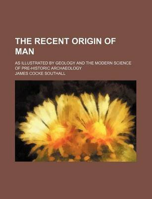 The Recent Origin of Man; As Illustrated by Geology and the Modern Science of Pre-Historic Archaeology (Paperback): James...