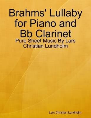 Brahms' Lullaby for Piano and Bb Clarinet - Pure Sheet Music by Lars Christian Lundholm (Electronic book text): Lars...