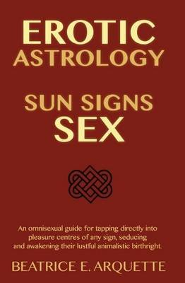 Erotic Astrology - Sun Signs Sex: An Omnisexual Guide for Tapping Directly Into Pleasure Centers of Any Sign, Seducing and...