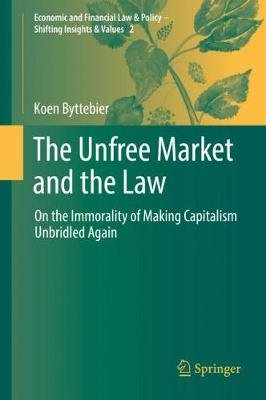 The Unfree Market and the Law - On the Immorality of Making Capitalism Unbridled Again (Hardcover, 2018 ed.): Koen Byttebier