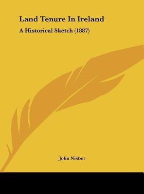 Land Tenure in Ireland - A Historical Sketch (1887) (Hardcover): John Nisbet