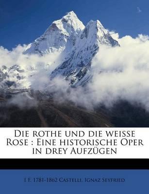Die Rothe Und Die Weisse Rose - Eine Historische Oper in Drey Aufz Gen (English, German, Paperback): I F 1781 Castelli, Ignaz...