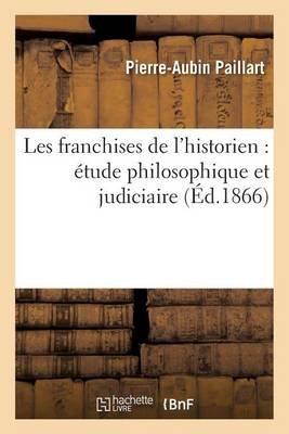 Les Franchises de L'Historien - Etude Philosophique Et Judiciaire (French, Paperback): Paillart-P-A