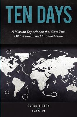 Ten Days - A Mission Experience That Gets You Off the Bench and Into the Game (Paperback): Gregg Tipton