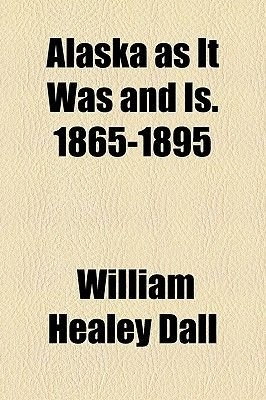 Alaska as It Was and Is. 1865-1895 (Paperback): William Healey Dall