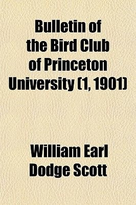 Bulletin of the Bird Club of Princeton University (1, 1901) (Paperback): William Earl Dodge Scott