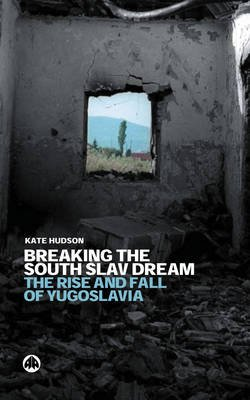 Breaking the South Slav Dream - The Rise and Fall of Yugoslavia (Paperback, New): Kate Hudson