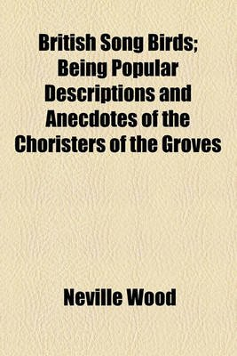 British Song Birds; Being Popular Descriptions and Anecdotes of the Choristers of the Groves (Paperback): Neville Wood