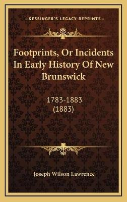Footprints, or Incidents in Early History of New Brunswick - 1783-1883 (1883) (Hardcover): Joseph Wilson Lawrence
