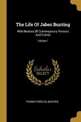 The Life Of Jabez Bunting - With Notices Of Contemporary Persons And Events; Volume 1 (Paperback): Thomas Percival Bunting