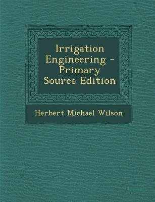 Irrigation Engineering - Primary Source Edition (Paperback, Primary Source): Herbert Michael Wilson