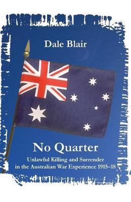 No Quarter - Unlawful Killing and Surrender in the Australian War Experience 1915-18 (Paperback): Dale Blair