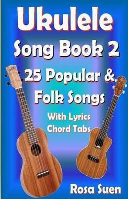 Ukulele Song Book 2 - 25 Popular & Folk Songs with Lyrics and Chord Tabs for Singalong (Paperback): Rosa Suen