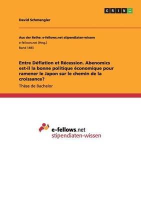 Entre Deflation Et Recession. Abenomics Est-Il La Bonne Politique Economique Pour Ramener Le Japon Sur Le Chemin de la...