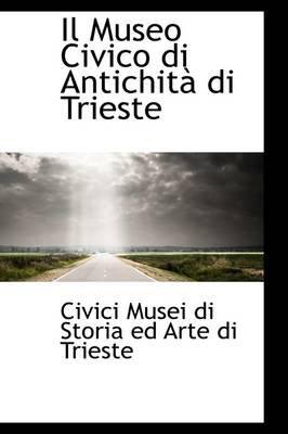 Il Museo Civico Di Antichit Di Trieste (Hardcover): CIVI Musei Di Storia Ed Arte Di Trieste
