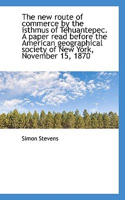 The New Route of Commerce by the Isthmus of Tehuantepec. a Paper Read Before the American Geographic (Paperback): Simon Stevens