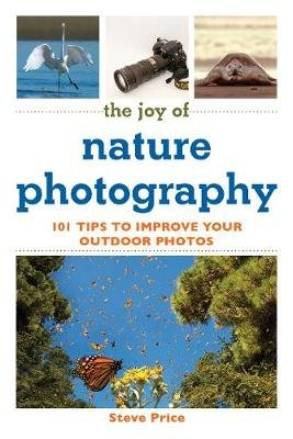 The Joy of Nature Photography - 101 Tips to Improve Your Outdoor Photos (Paperback): Steve Price