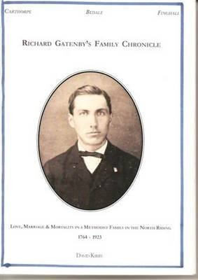 Richard Gatenby's Family Chronicle - Love, Marriage and Mortality in a Methodist Family in the North Riding, 1764-1923...