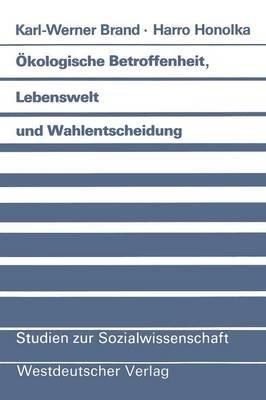 Okologische Betroffenheit, Lebenswelt Und Wahlentscheidung - Pladoyer Fur Eine Neue Perspektive Der Wahlforschung Am Beispiel...