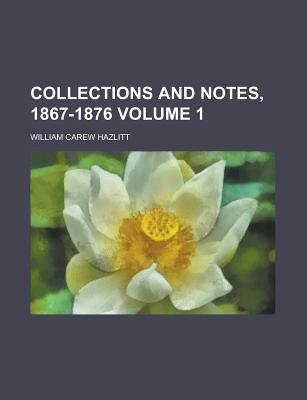 Collections and Notes, 1867-1876 Volume 1 (Paperback): William Carew Hazlitt