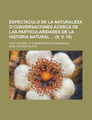 Espectaculo de La Naturaleza O Conversaciones Acerca de Las Particularidades de La Historia Natural; Que Contiene La...