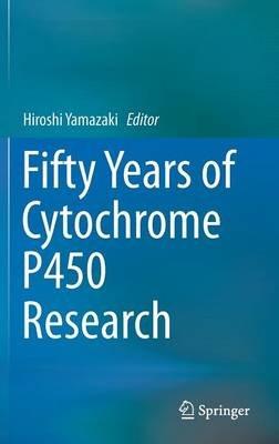 Fifty Years of Cytochrome P450 Research (Hardcover, 2014 ed.): Hiroshi Yamazaki