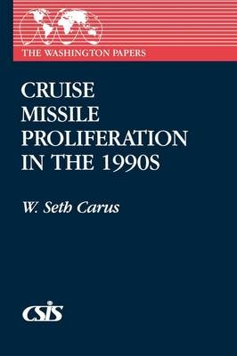 Cruise Missile Proliferation in the 1990s (Paperback, New): W. Seth Carus