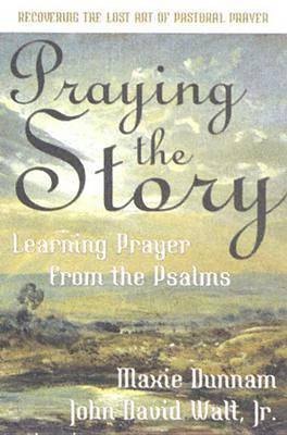 Praying the Story - Learning Prayer from the Psalms (Book): Maxie Dunnam, J D Walt