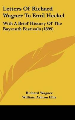 Letters of Richard Wagner to Emil Heckel - With a Brief History of the Bayreuth Festivals (1899) (Hardcover): Richard Wagner