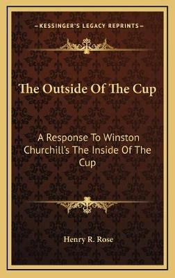The Outside of the Cup - A Response to Winston Churchill's the Inside of the Cup (Hardcover): Henry R. Rose