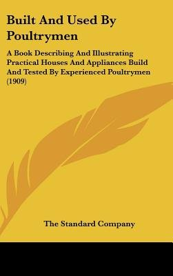 Built and Used by Poultrymen - A Book Describing and Illustrating Practical Houses and Appliances Build and Tested by...