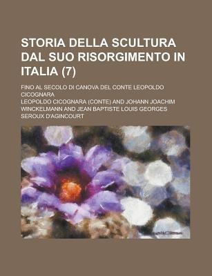Storia Della Scultura Dal Suo Risorgimento in Italia; Fino Al Secolo Di Canova del Conte Leopoldo Cicognara (7 ) (English,...