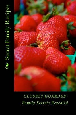 Secret Family Recipes - Closely Guarded Family Secrets Revealed (Paperback): Alice E Tidwell