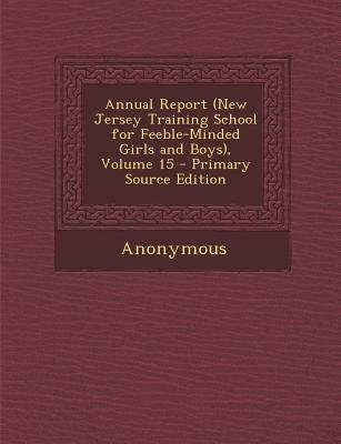 Annual Report (New Jersey Training School for Feeble-Minded Girls and Boys), Volume 15 - Primary Source Edition (Paperback):...