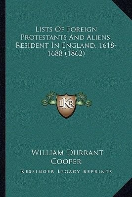 Lists of Foreign Protestants and Aliens, Resident in Englandlists of Foreign Protestants and Aliens, Resident in England,...