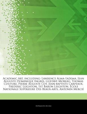 Articles on Academic Art, Including - Lawrence Alma-Tadema, Jean Auguste Dominique Ingres, Gustave Moreau, Thomas Couture,...