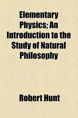 Elementary Physics; An Introduction to the Study of Natural Philosophy (Paperback): Robert Hunt