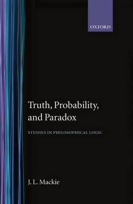 Truth, Probability and Paradox - Studies in Philosophical Logic (Hardcover): J. L MacKie