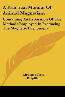 A Practical Manual of Animal Magnetism - Containing an Exposition of the Methods Employed in Producing the Magnetic Phenomena...