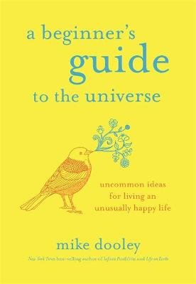 A Beginner's Guide to the Universe - Uncommon Ideas for Living an Unusually Happy Life (Hardcover): Mike Dooley