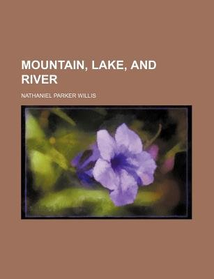 Mountain, Lake, and River (Paperback): Nathaniel Parker Willis