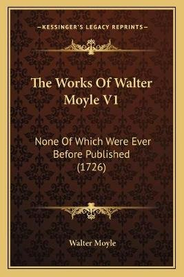 The Works of Walter Moyle V1 - None of Which Were Ever Before Published (1726) (Paperback): Walter Moyle