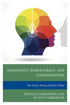 Assessment, Bureaucracy, and Consolidation - The Issues Facing Schools Today (Electronic book text): Donald Parkerson