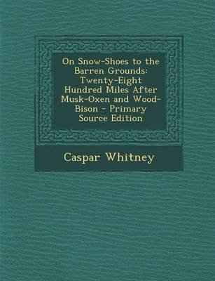 On Snow-Shoes to the Barren Grounds - Twenty-Eight Hundred Miles After Musk-Oxen and Wood-Bison (Paperback): Caspar Whitney