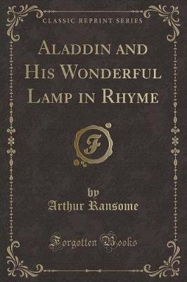 Aladdin and His Wonderful Lamp in Rhyme (Classic Reprint) (Paperback): Arthur Ransome