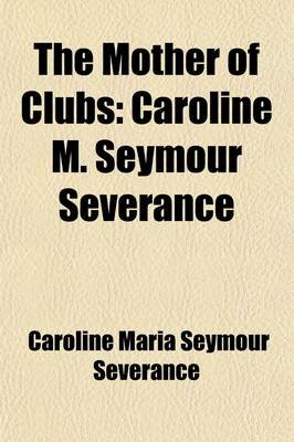 The Mother of Clubs; Caroline M. Seymour Severance. an Estimate and an Appreciation (Paperback): Caroline Maria Seymour...