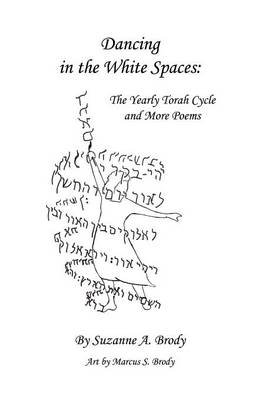 Dancing in the White Spaces - The Yearly Torah Cycle and More Poems (Paperback): Suzanne A Brody