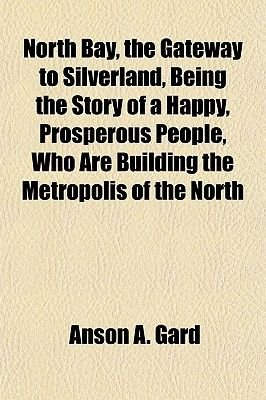 North Bay, the Gateway to Silverland, Being the Story of a Happy, Prosperous People, Who Are Building the Metropolis of the...