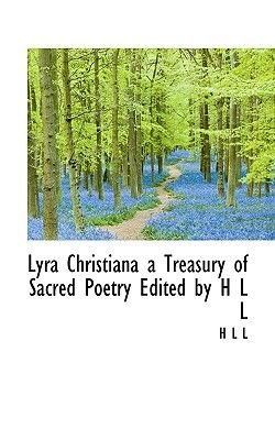 Lyra Christiana a Treasury of Sacred Poetry Edited by H L L (Paperback): l) +