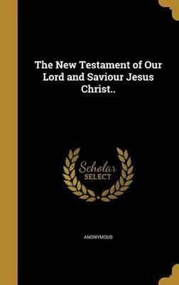 The New Testament of Our Lord and Saviour Jesus Christ (Hardcover): Anonymous